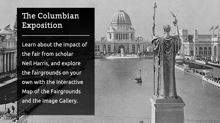 The Columbian Exposition - Learn about the impact of the fair from scholar Neil Harris, and explore the fairgrounds on your own with the Interactive Map of the Fairgrounds and the Image Gallery.
