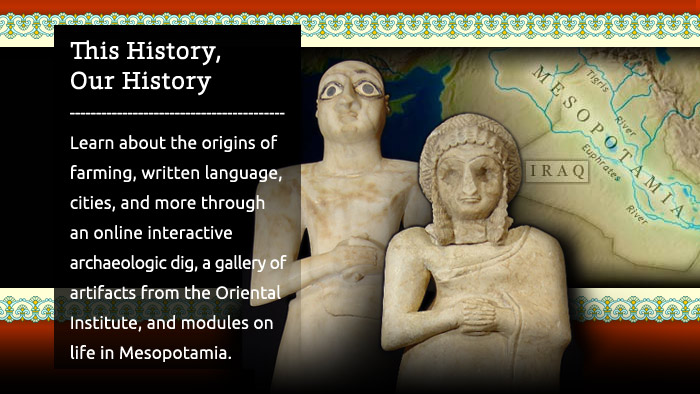 Ancient Mesopotamia: This History, Our History - Learn about the origins of farming, written language, cities, and more through an online interactive archaeologic dig, a gallery of artifacts from the Oriental Institute, and modules on life in Mesopotamia.