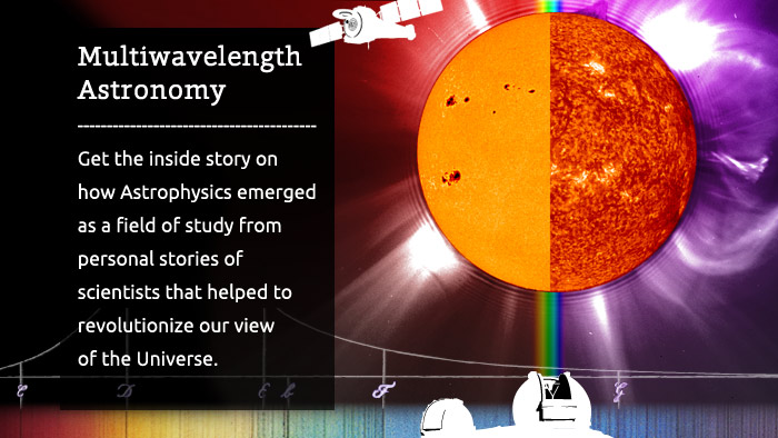 Multiwavelength Astronomy - Get the inside story on how Astrophysics emergedas a field of study from personal stories ofscientists that helped to revolutionize our viewof the Universe.